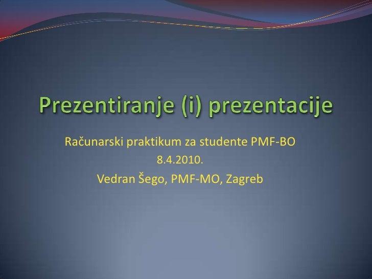 Prezentiranje (i) prezentacije<br />Računarski praktikum za studente PMF-BO<br />8.4.2010.<br />Vedran Šego, PMF-MO, Zagre...