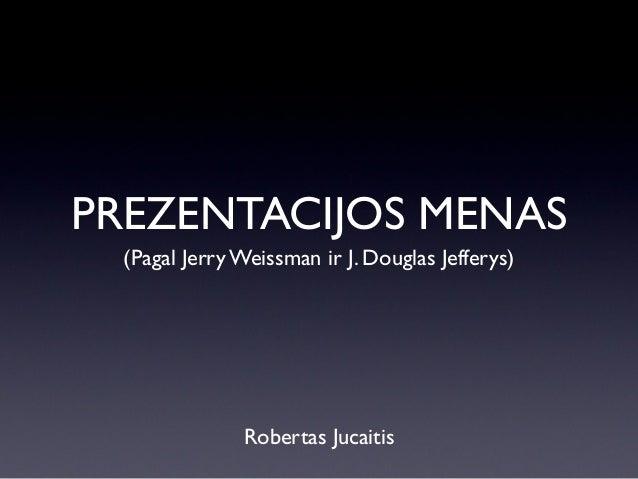 PREZENTACIJOS MENAS (Pagal Jerry Weissman ir J. Douglas Jefferys)  Robertas Jucaitis
