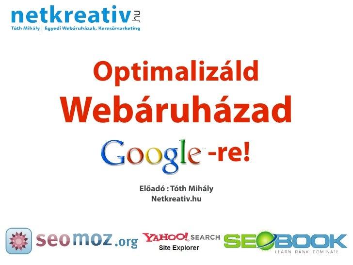 Optimalizáld Webáruházad                       -re!     Előadó : Tóth Mihály        Netkreativ.hu