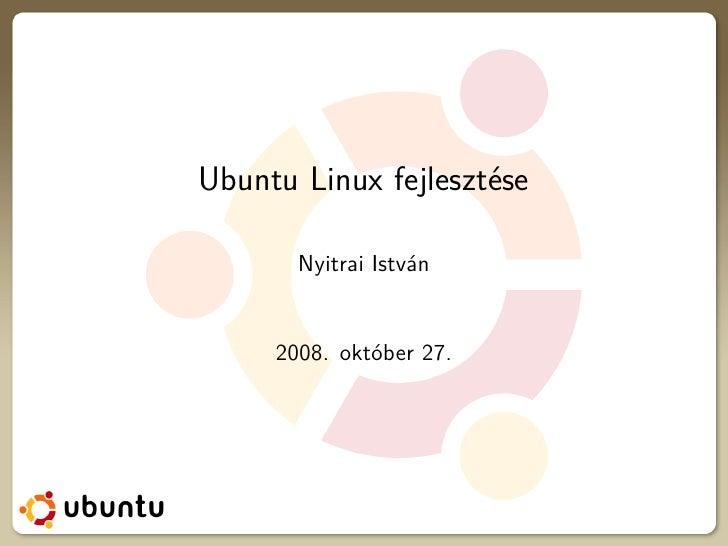 Ubuntu Linux fejlesztése         Nyitrai István        2008. október 27.