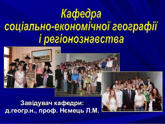 Завідувач кафедри:д.геогр.н., проф. Нємець Л.М.