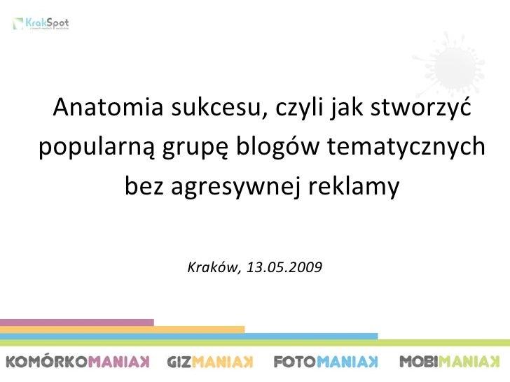 Kraków, 13.05.2009 Anatomia sukcesu, czyli jak stworzyć popularną grupę blogów tematycznych bez agresywnej reklamy
