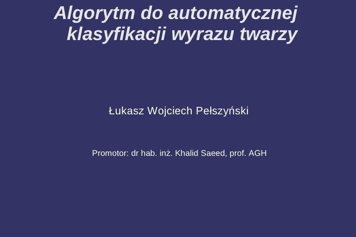 Algorytm do automatycznej  klasyfikacji wyrazu twarzy            Łukasz Wojciech Pełszyński       Promotor: dr hab. inż. K...