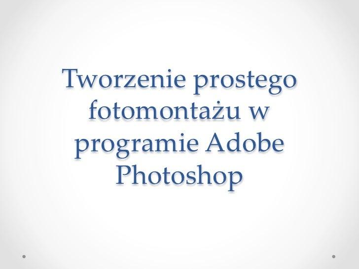 Tworzenie prostego   fotomontażu w  programie Adobe     Photoshop