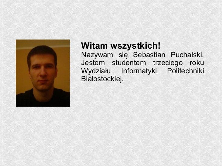 Witam wszystkich!Nazywam się Sebastian Puchalski.Jestem studentem trzeciego rokuWydziału Informatyki PolitechnikiBiałostoc...