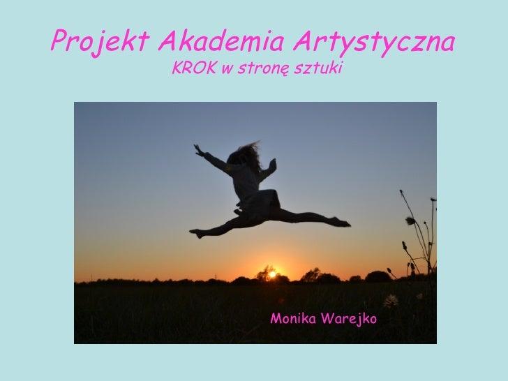 Projekt Akademia Artystyczna        KROK w stronę sztuki                   Monika Warejko