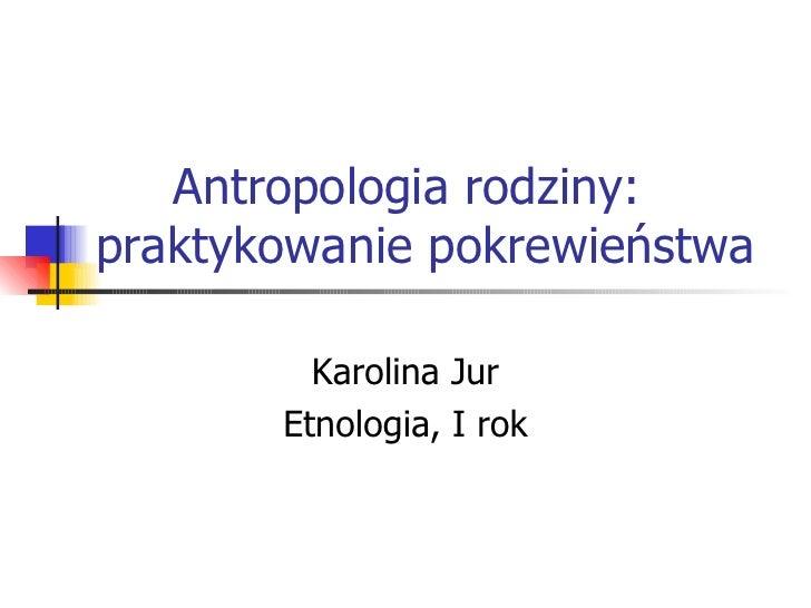 Antropologia rodziny:  praktykowanie pokrewieństwa  Karolina Jur Etnologia, I rok