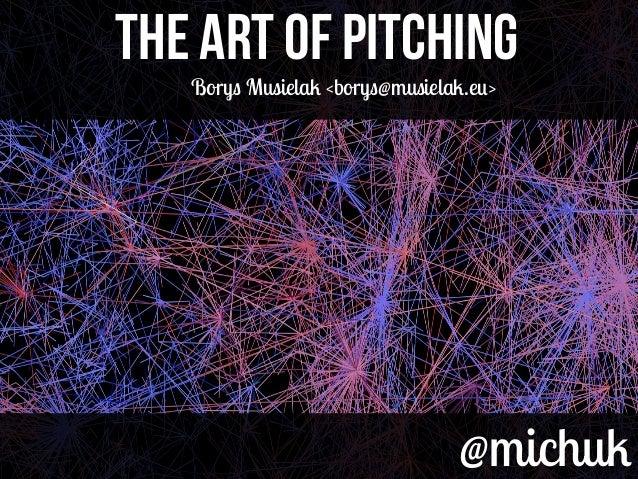 @michuk@michuk THE ART OF PITCHINGTHE ART OF PITCHING Borys Musielak <borys@musielak.eu>
