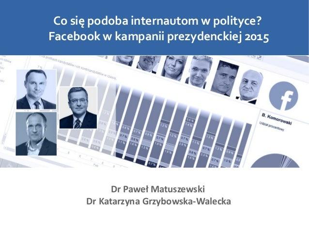 Co się podoba internautom w polityce? Facebook w kampanii prezydenckiej 2015 Dr Paweł Matuszewski Dr Katarzyna Grzybowska-...