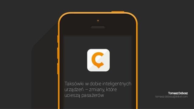 Taksówki w dobie inteligentnych urządzeń – zmiany, które ucieszą pasażerów Tomasz Dobosz tomasz.dobosz@tiskel.com