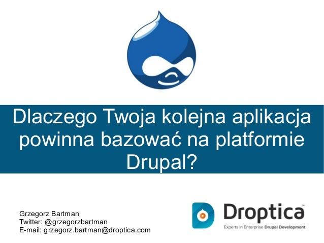 Dlaczego Twoja kolejna aplikacja powinna bazować na platformie Drupal? Grzegorz Bartman Twitter: @grzegorzbartman E-mail: ...