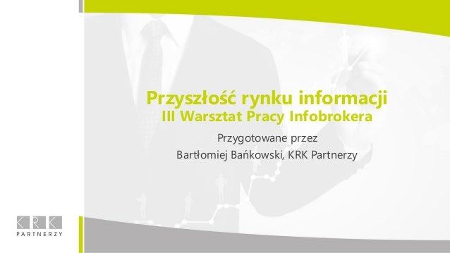 Przyszłość rynku informacji III Warsztat Pracy Infobrokera Przygotowane przez Bartłomiej Bańkowski, KRK Partnerzy