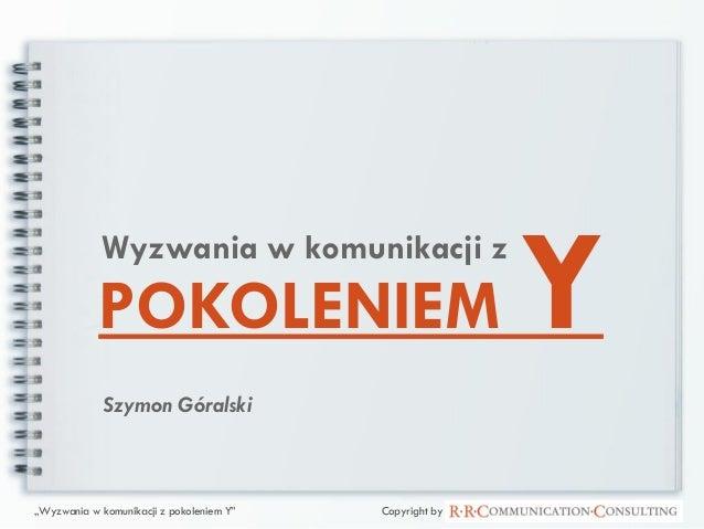 """POKOLENIEM YWyzwania w komunikacji z Szymon Góralski """"Wyzwania w komunikacji z pokoleniem Y"""" Copyright by"""