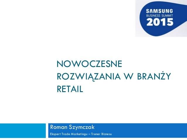 NOWOCZESNE ROZWIĄZANIA W BRANŻY RETAIL Roman Szymczak Ekspert Trade Marketingu – Trener Biznesu