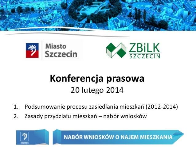 Konferencja prasowa 20 lutego 2014 1. Podsumowanie procesu zasiedlania mieszkań (2012-2014) 2. Zasady przydziału mieszkań ...