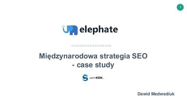 www.elephate.co © 2016 Elephate S.C. 1 Międzynarodowa strategia SEO - case study Dawid Medwediuk