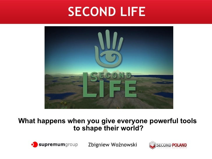 SECOND LIFE Zbigniew Woźnowski What happens when you give everyone powerful tools  to shape their world?