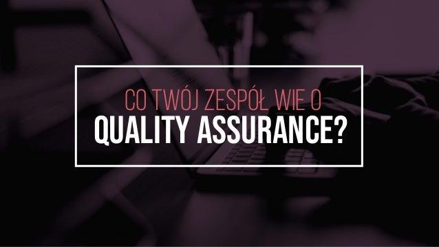 CO TwÓJ ZESPÓŁ WIE O Quality Assurance?