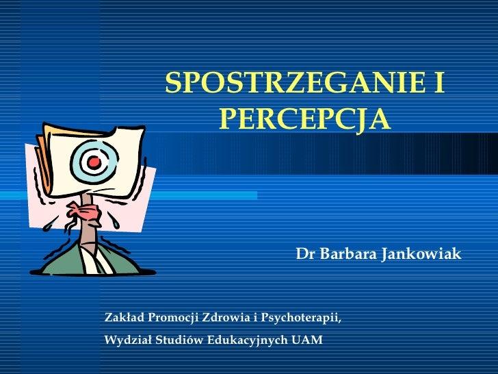 SPOSTRZEGANIE I PERCEPCJA D r Barbara Jankowiak   Zakład Promocji Zdrowia i Psychoterapii,  Wydział Studiów Edukacyjnych UAM