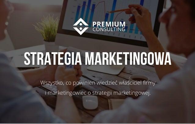 1 STRATEGIA MARKETINGOWA Wszystko, co powinien wiedzieć właściciel firmy i marketingowiec o strategii marketingowej.