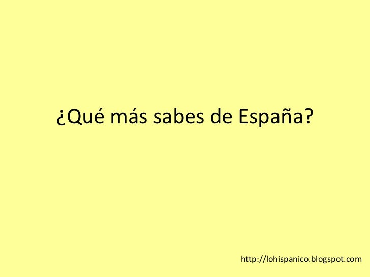 ¿Quémássabes de España?<br />http://lohispanico.blogspot.com<br />