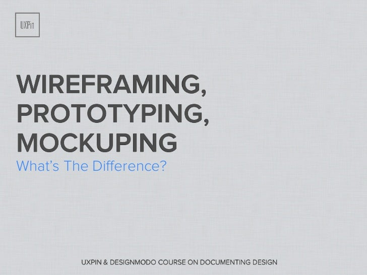 WIREFRAMING,PROTOTYPING,MOCKUPINGWhat's The Difference?         UXPIN & DESIGNMODO COURSE ON DOCUMENTING DESIGN
