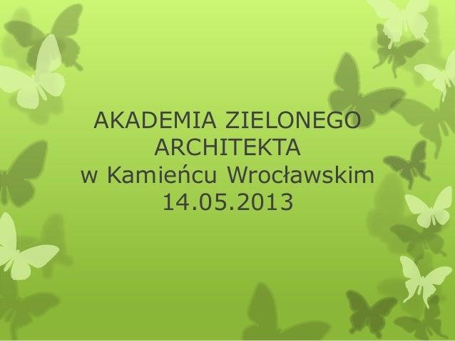 AKADEMIA ZIELONEGOARCHITEKTAw Kamieńcu Wrocławskim14.05.2013