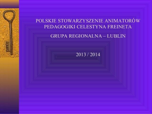 POLSKIE STOWARZYSZENIE ANIMATORÓW PEDAGOGIKI CELESTYNA FREINETA GRUPA REGIONALNA – LUBLIN  2013 / 2014