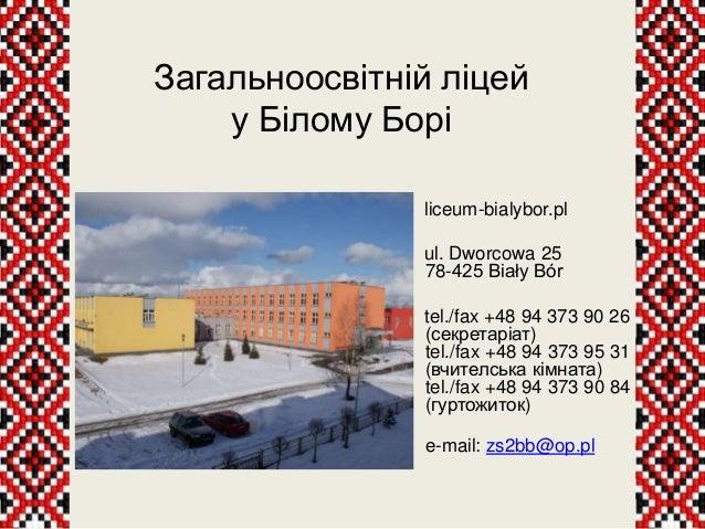 Загальноосвітній ліцей у Білому Борі liceum-bialybor.pl ul. Dworcowa 25 78-425 Biały Bór tel./fax +48 94 373 90 26 (секрет...