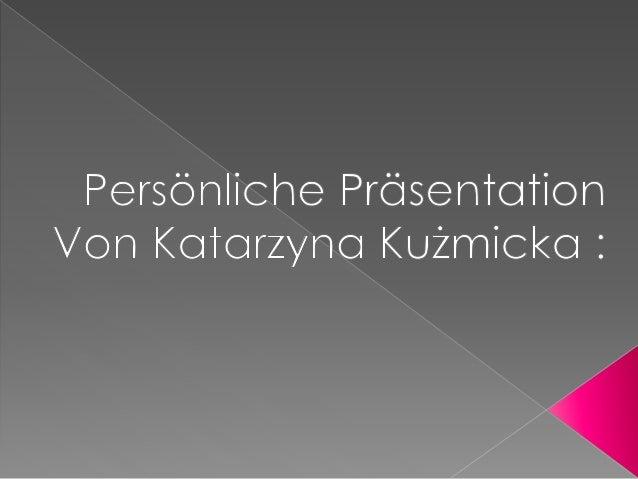 Mein Name ist  Katarzyna. Mein  Nachname ist  Kuźmicka. Ich bin 17  Jahre alt. Ich komme  aus Polen. Ich  wohne in Olszt...