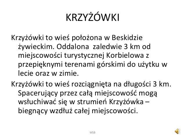 KRZYŻÓWKI Krzyżówki to wieś położona w Beskidzie żywieckim. Oddalona zaledwie 3 km od miejscowości turystycznej Korbielowa...