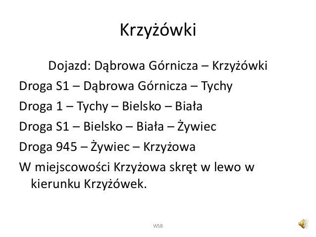 Krzyżówki Dojazd: Dąbrowa Górnicza – Krzyżówki Droga S1 – Dąbrowa Górnicza – Tychy Droga 1 – Tychy – Bielsko – Biała Droga...