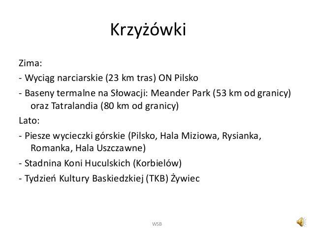 Krzyżówki Zima: - Wyciąg narciarskie (23 km tras) ON Pilsko - Baseny termalne na Słowacji: Meander Park (53 km od granicy)...
