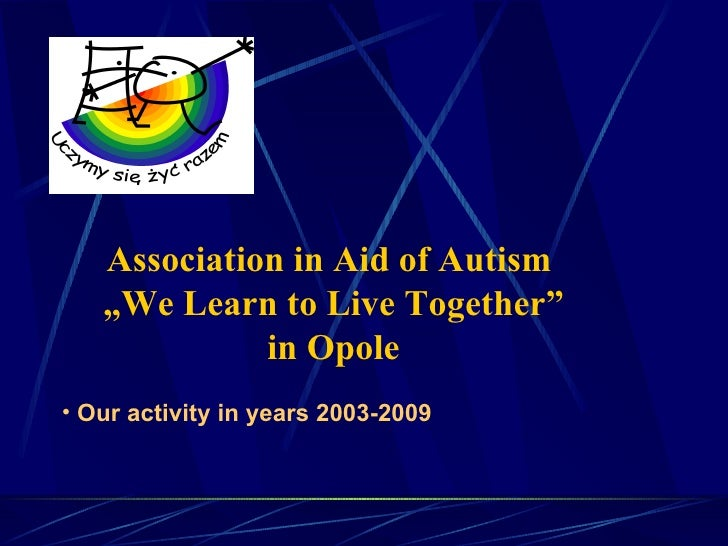 """Association in Aid of Autism  """" We Learn to Live Together"""" in Opole <ul><li>Our activity in years 2003-2009 </li></ul>"""
