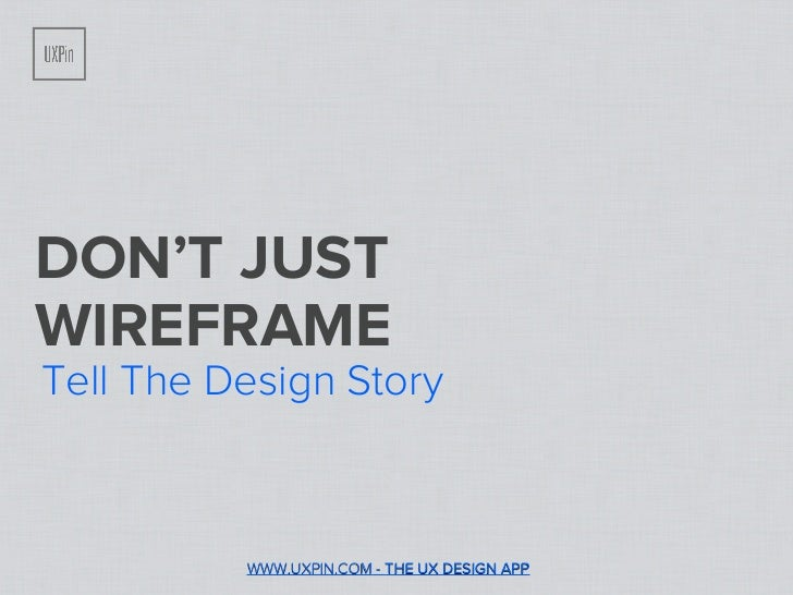 DON'T JUSTWIREFRAMETell The Design Story          WWW.UXPIN.COM - THE UX DESIGN APP