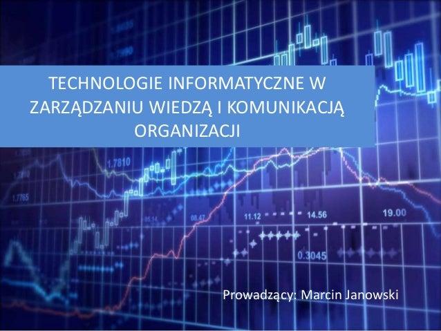 TECHNOLOGIE INFORMATYCZNE W ZARZĄDZANIU WIEDZĄ I KOMUNIKACJĄ ORGANIZACJI Prowadzący: Marcin Janowski
