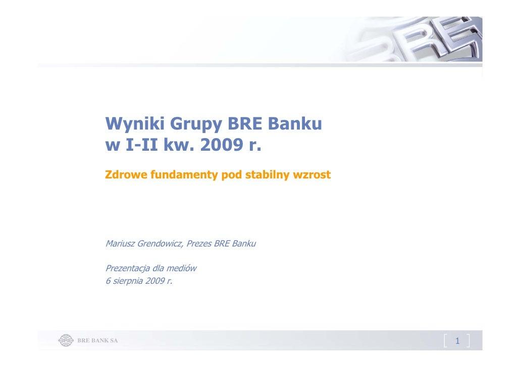 Wyniki Grupy BRE Banku w I-II kw. 2009 r. Zdrowe fundamenty pod stabilny wzrost     Mariusz Grendowicz, Prezes BRE Banku  ...