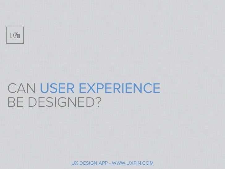 CAN USER EXPERIENCEBE DESIGNED?       UX DESIGN APP - WWW.UXPIN.COM