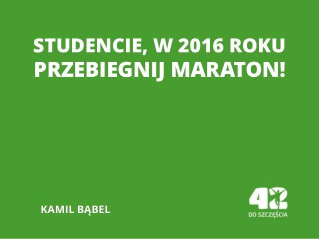STUDENCIE, W 2016 ROKU PRZEBIEGNIJ MARATON! KAMIL BĄBEL
