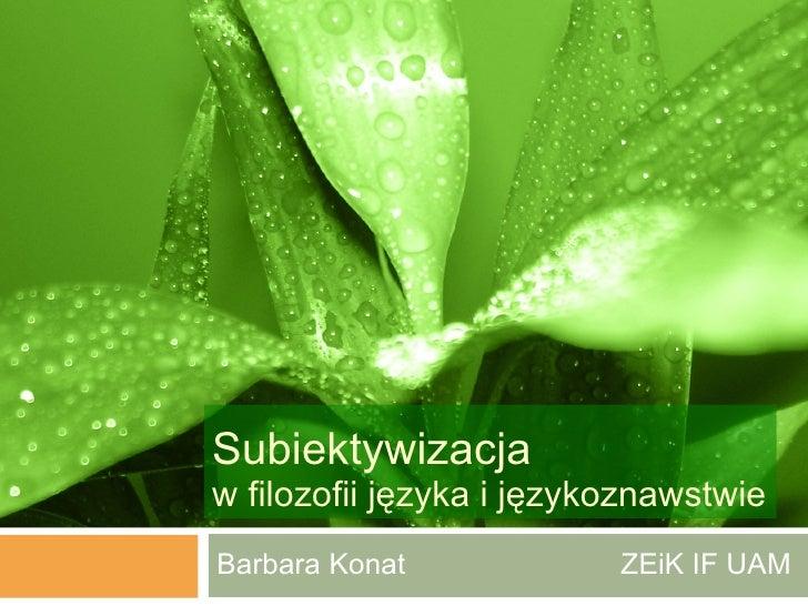 Subiektywizacja  w filozofii języka i językoznawstwie Barbara Konat  ZEiK IF UAM