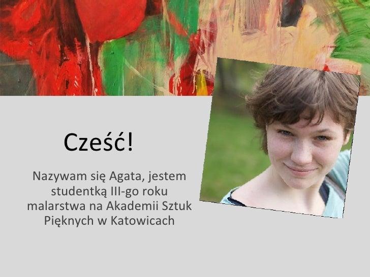 Cześć!Nazywam się Agata, jestem   studentką III-go rokumalarstwa na Akademii Sztuk  Pięknych w Katowicach