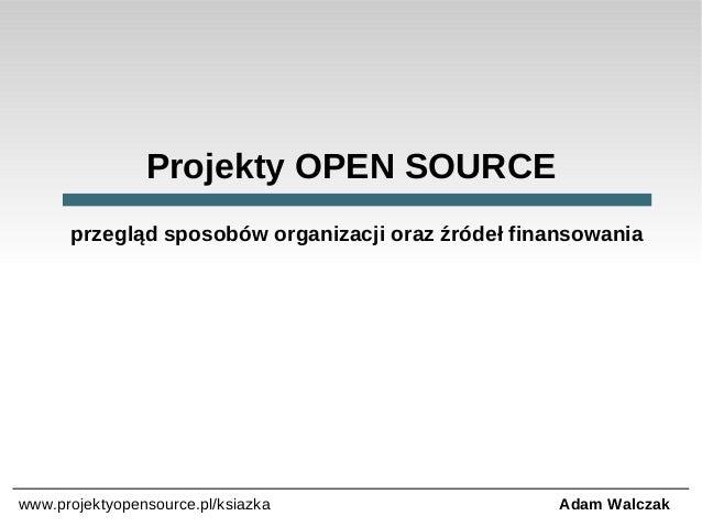 Projekty OPEN SOURCE przegląd sposobów organizacji oraz źródeł finansowania  www.projektyopensource.pl/ksiazka  Adam Walcz...