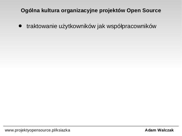 Ogólna kultura organizacyjne projektów Open Source ●  traktowanie użytkowników jak współpracowników  www.projektyopensourc...