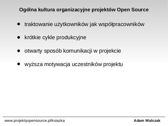 Ogólna kultura organizacyjne projektów Open Source ●  traktowanie użytkowników jak współpracowników  ●  krótkie cykle prod...
