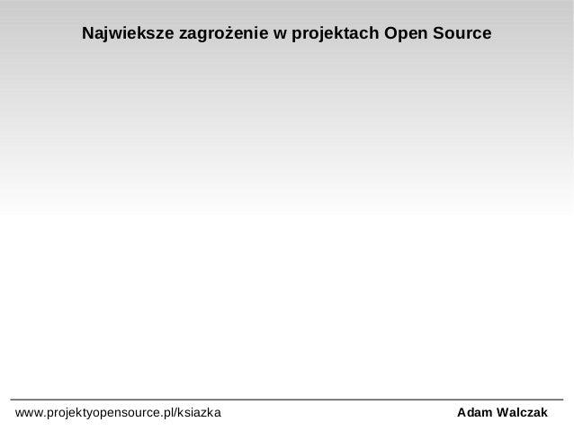 Najwieksze zagrożenie w projektach Open Source  www.projektyopensource.pl/ksiazka  Adam Walczak