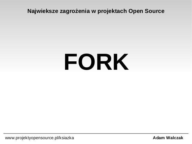 Najwieksze zagrożenia w projektach Open Source  FORK  www.projektyopensource.pl/ksiazka  Adam Walczak