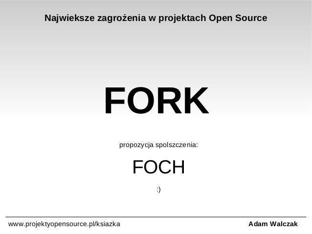 Najwieksze zagrożenia w projektach Open Source  FORK propozycja spolszczenia:  FOCH :)  www.projektyopensource.pl/ksiazka ...