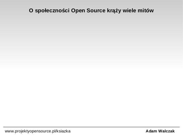 O społeczności Open Source krąży wiele mitów  www.projektyopensource.pl/ksiazka  Adam Walczak