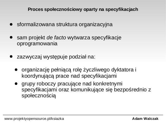 Proces społecznościowy oparty na specyfikacjach ●  sformalizowana struktura organizacyjna  ●  sam projekt de facto wytwarz...