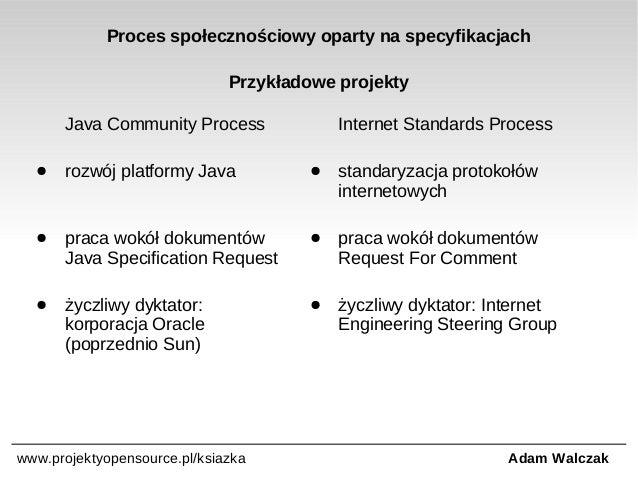 Proces społecznościowy oparty na specyfikacjach Przykładowe projekty Java Community Process  Internet Standards Process  ●...